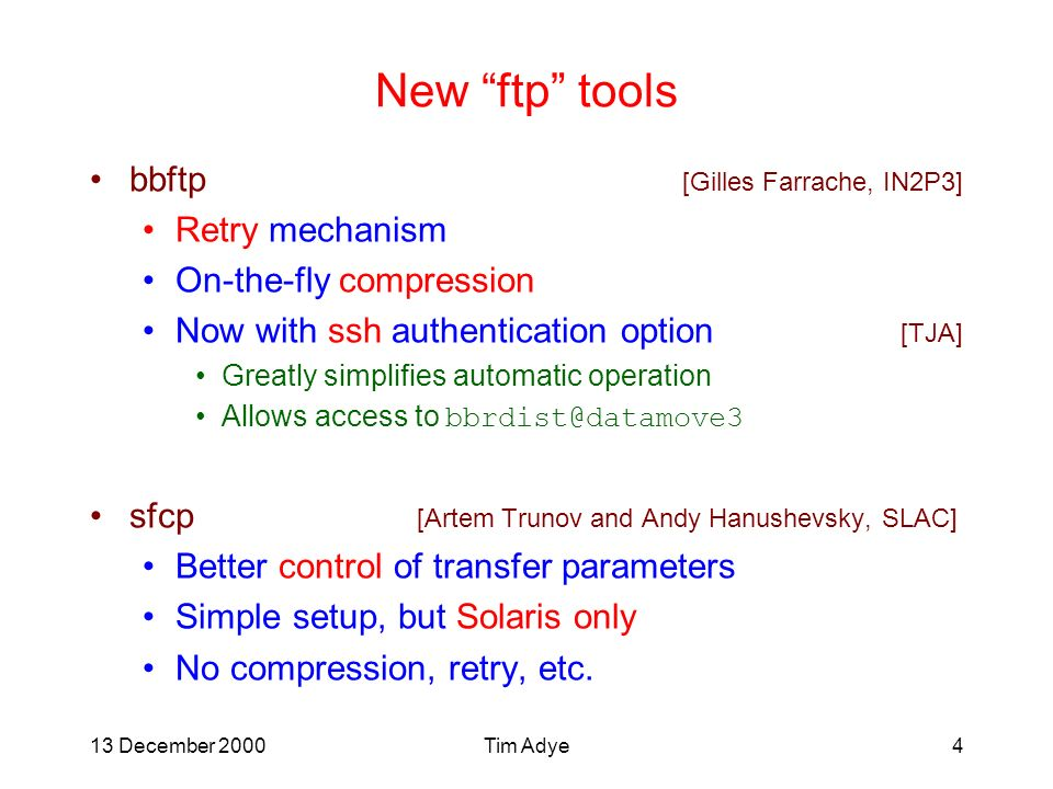 13 December 2000Tim Adye4 New ftp tools bbftp [Gilles Farrache, IN2P3] Retry mechanism On-the-fly compression Now with ssh authentication option [TJA] Greatly simplifies automatic operation Allows access to bbrdist@datamove3 sfcp [Artem Trunov and Andy Hanushevsky, SLAC] Better control of transfer parameters Simple setup, but Solaris only No compression, retry, etc.