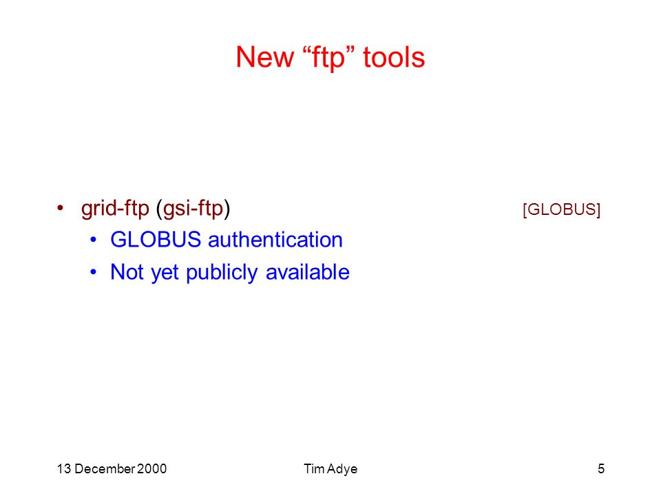 13 December 2000Tim Adye5 New ftp tools grid-ftp (gsi-ftp) [GLOBUS] GLOBUS authentication Not yet publicly available