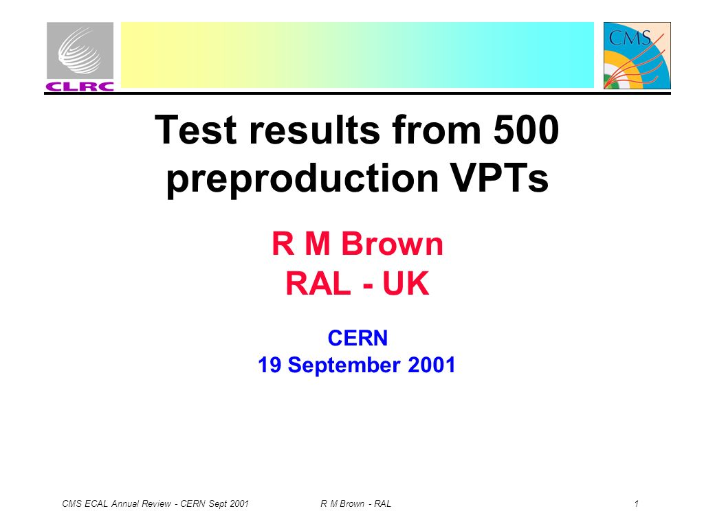 CMS ECAL Annual Review - CERN Sept 2001 R M Brown - RAL 1 Test results from 500 preproduction VPTs R M Brown RAL - UK CERN 19 September 2001