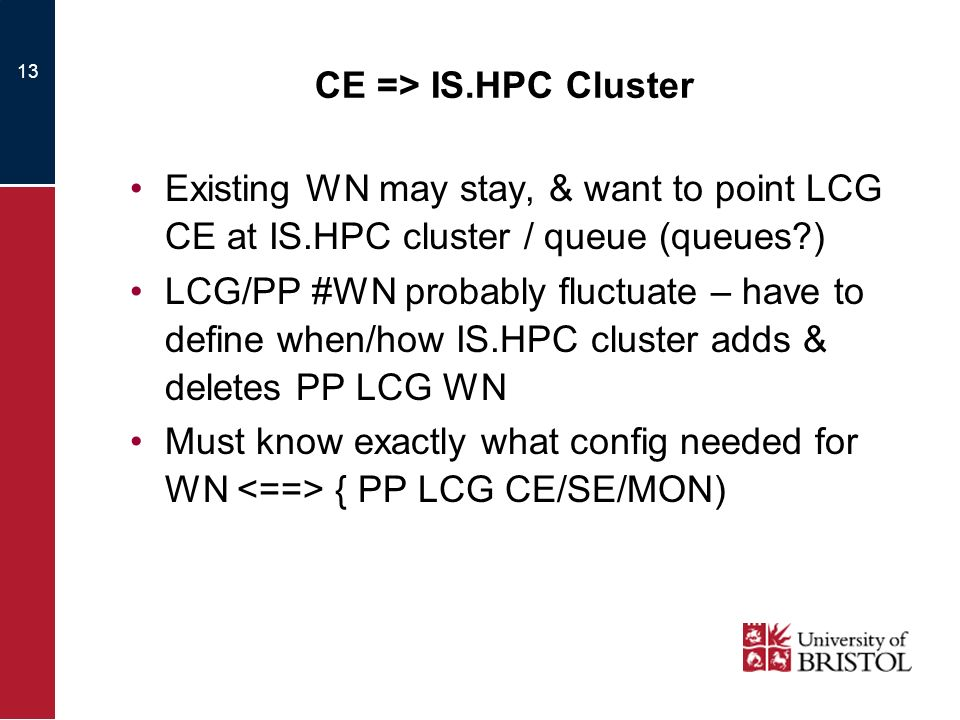 13 CE => IS.HPC Cluster Existing WN may stay, & want to point LCG CE at IS.HPC cluster / queue (queues ) LCG/PP #WN probably fluctuate – have to define when/how IS.HPC cluster adds & deletes PP LCG WN Must know exactly what config needed for WN { PP LCG CE/SE/MON)