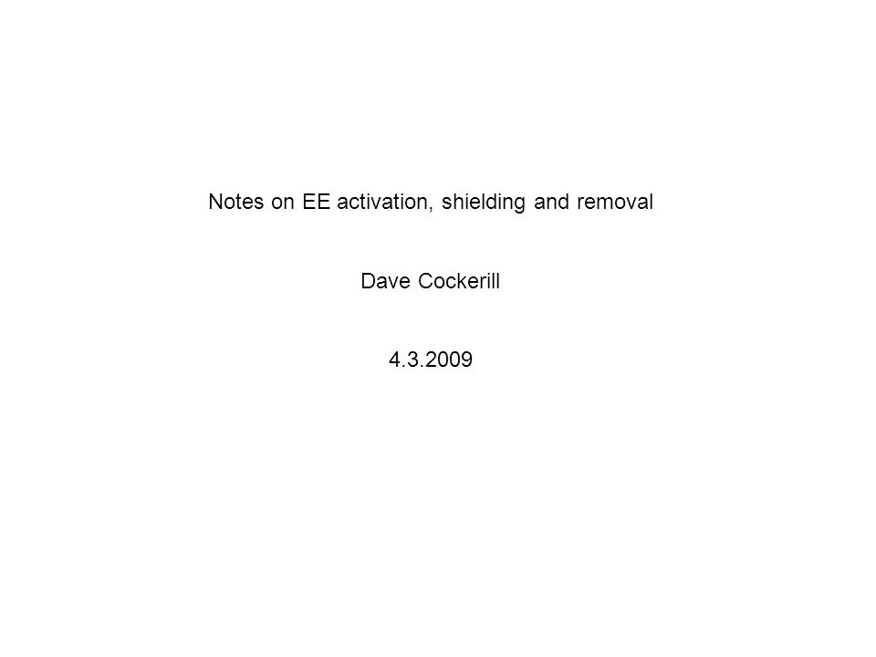 Notes on EE activation, shielding and removal Dave Cockerill 4.3.2009