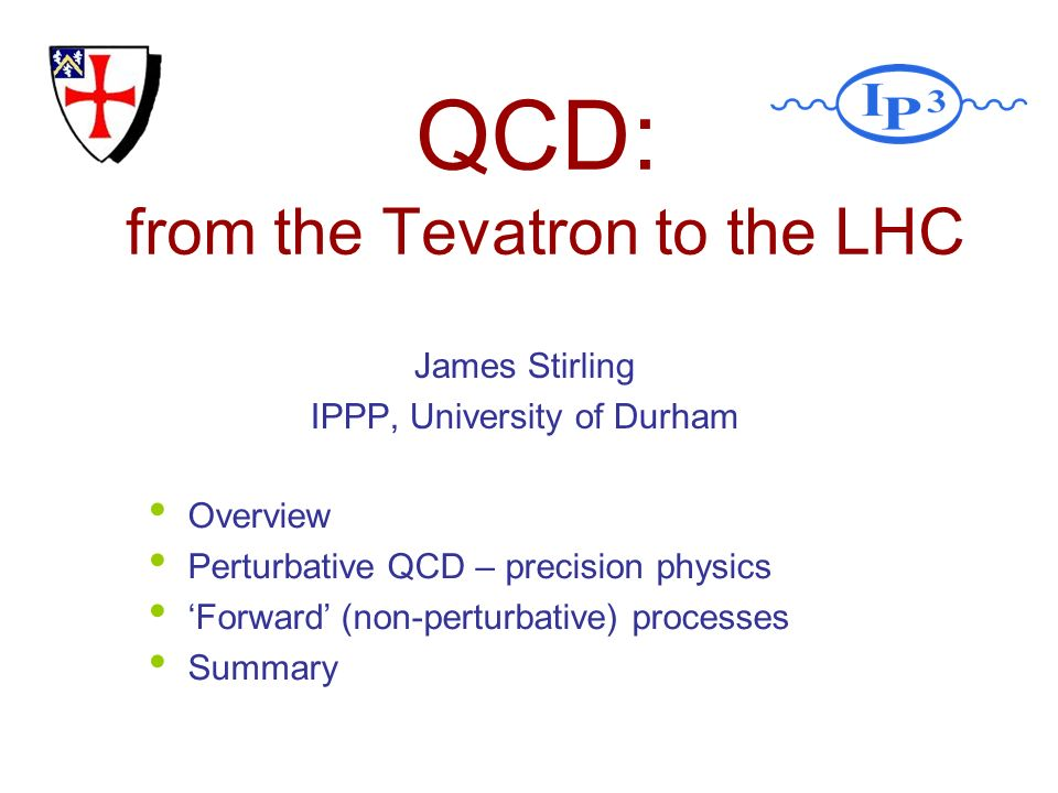 QCD: from the Tevatron to the LHC James Stirling IPPP, University of Durham Overview Perturbative QCD – precision physics Forward (non-perturbative) processes Summary