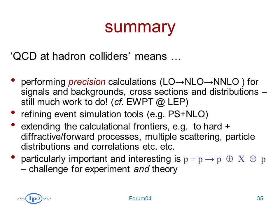 Forum0435 summary QCD at hadron colliders means … performing precision calculations (LONLONNLO ) for signals and backgrounds, cross sections and distributions – still much work to do.