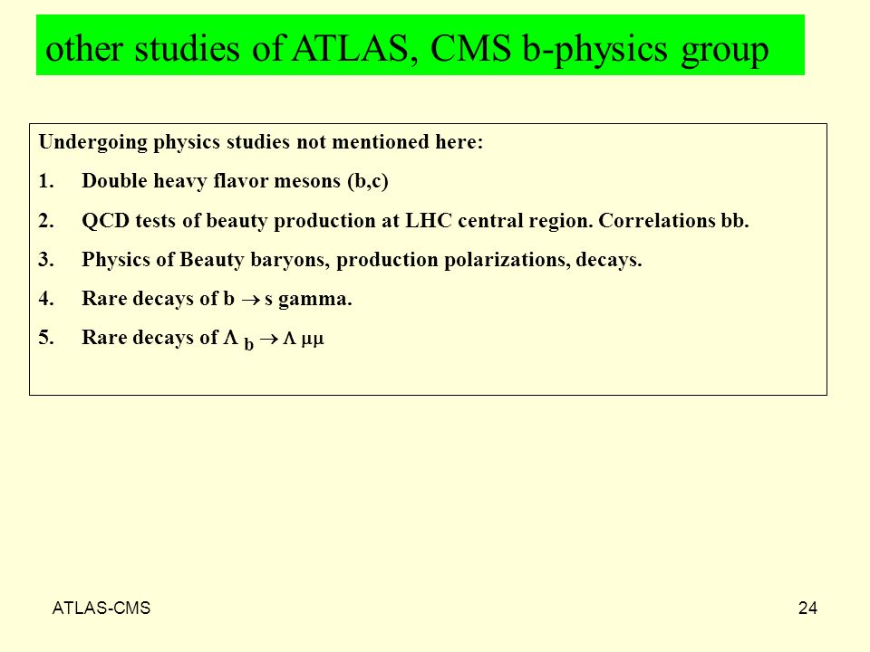 ATLAS-CMS24 Undergoing physics studies not mentioned here: 1.Double heavy flavor mesons (b,c) 2.QCD tests of beauty production at LHC central region.