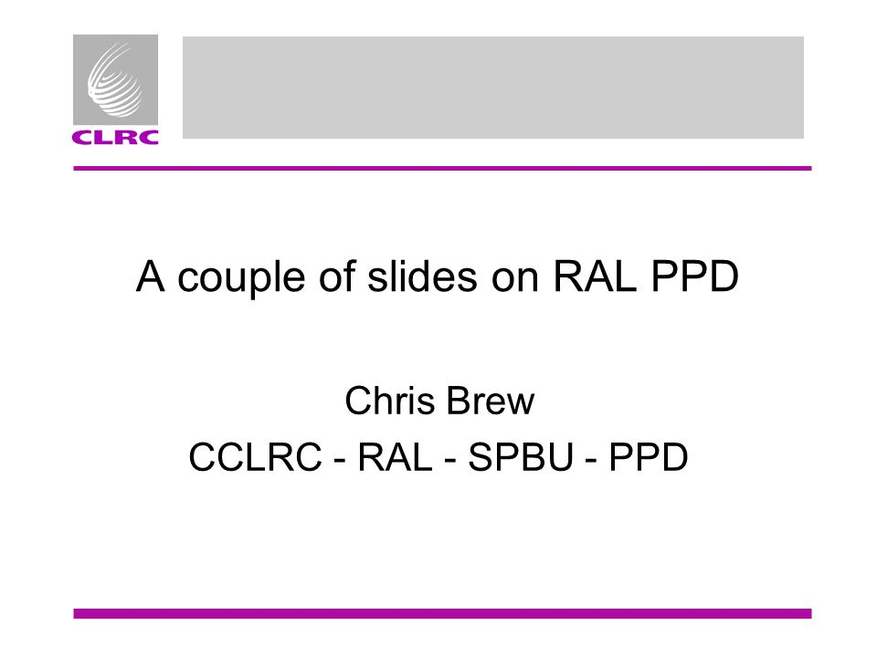 A couple of slides on RAL PPD Chris Brew CCLRC - RAL - SPBU - PPD