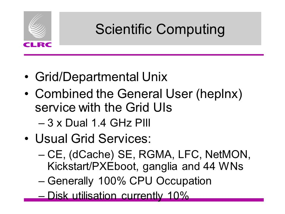 Scientific Computing Grid/Departmental Unix Combined the General User (heplnx) service with the Grid UIs –3 x Dual 1.4 GHz PIII Usual Grid Services: –CE, (dCache) SE, RGMA, LFC, NetMON, Kickstart/PXEboot, ganglia and 44 WNs –Generally 100% CPU Occupation –Disk utilisation currently 10%