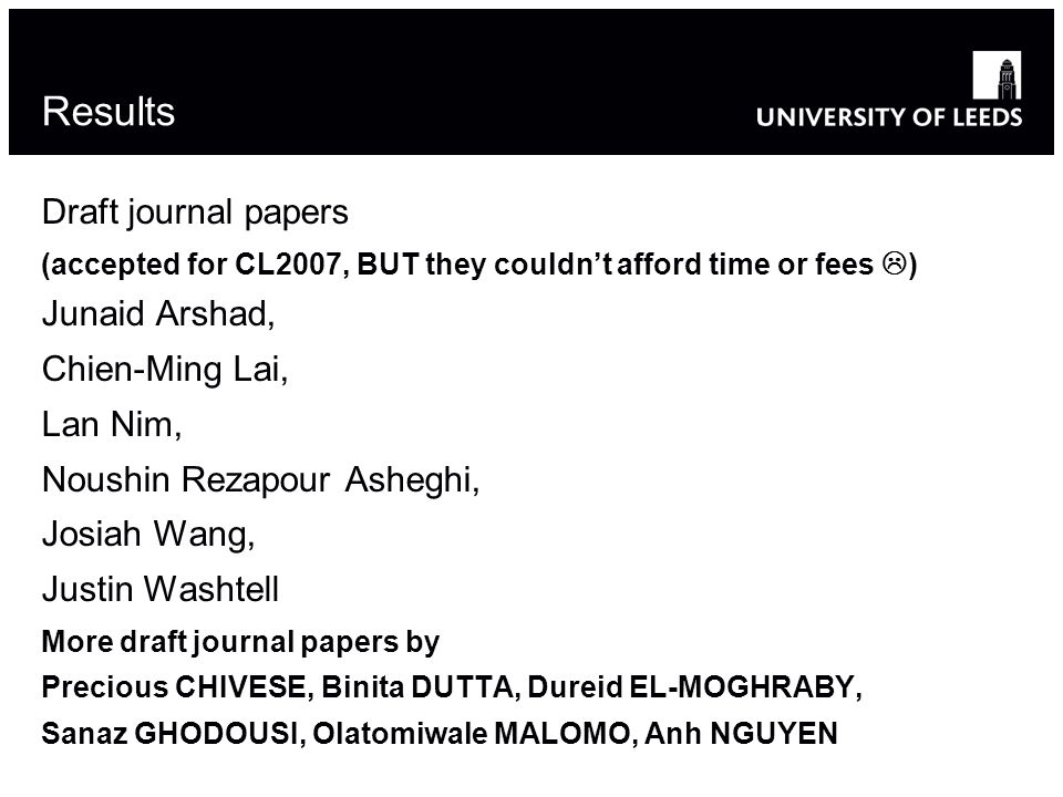 Results Draft journal papers (accepted for CL2007, BUT they couldnt afford time or fees ) Junaid Arshad, Chien-Ming Lai, Lan Nim, Noushin Rezapour Asheghi, Josiah Wang, Justin Washtell More draft journal papers by Precious CHIVESE, Binita DUTTA, Dureid EL-MOGHRABY, Sanaz GHODOUSI, Olatomiwale MALOMO, Anh NGUYEN