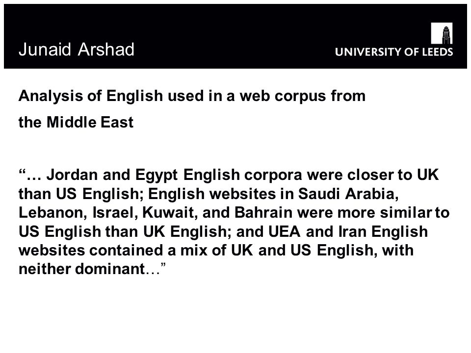Junaid Arshad Analysis of English used in a web corpus from the Middle East … Jordan and Egypt English corpora were closer to UK than US English; English websites in Saudi Arabia, Lebanon, Israel, Kuwait, and Bahrain were more similar to US English than UK English; and UEA and Iran English websites contained a mix of UK and US English, with neither dominant…