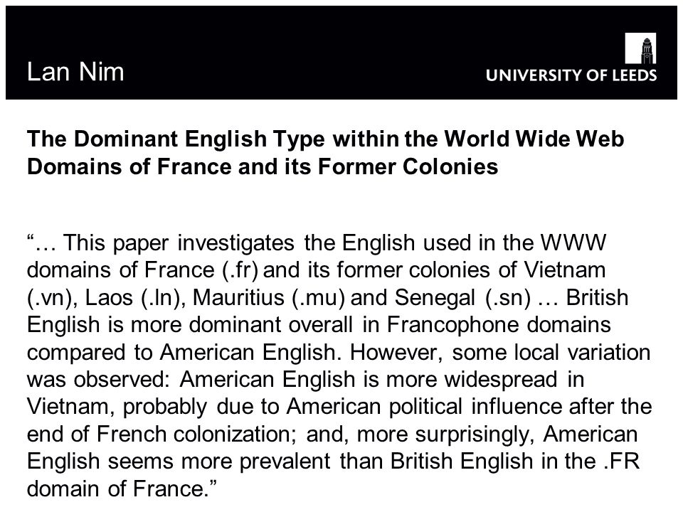 Lan Nim The Dominant English Type within the World Wide Web Domains of France and its Former Colonies … This paper investigates the English used in the WWW domains of France (.fr) and its former colonies of Vietnam (.vn), Laos (.ln), Mauritius (.mu) and Senegal (.sn) … British English is more dominant overall in Francophone domains compared to American English.