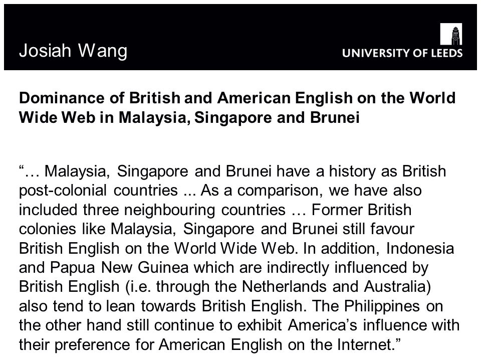 Josiah Wang Dominance of British and American English on the World Wide Web in Malaysia, Singapore and Brunei … Malaysia, Singapore and Brunei have a history as British post-colonial countries...