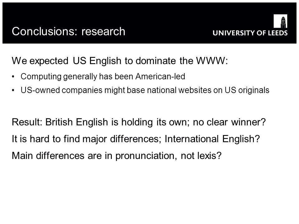 Conclusions: research We expected US English to dominate the WWW: Computing generally has been American-led US-owned companies might base national websites on US originals Result: British English is holding its own; no clear winner.