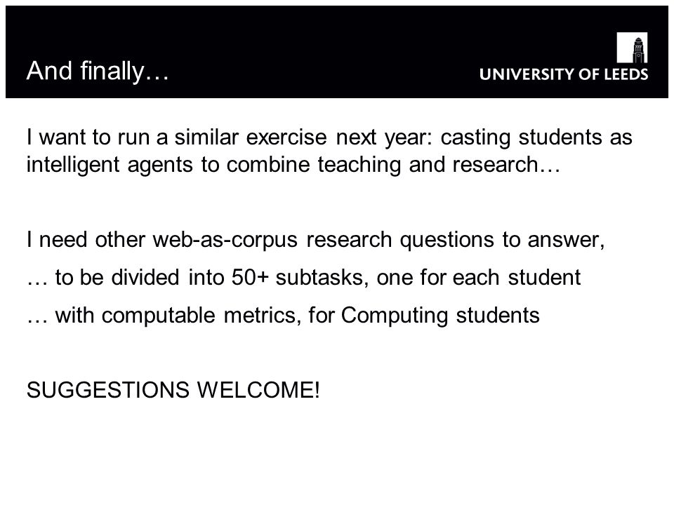 And finally… I want to run a similar exercise next year: casting students as intelligent agents to combine teaching and research… I need other web-as-corpus research questions to answer, … to be divided into 50+ subtasks, one for each student … with computable metrics, for Computing students SUGGESTIONS WELCOME!