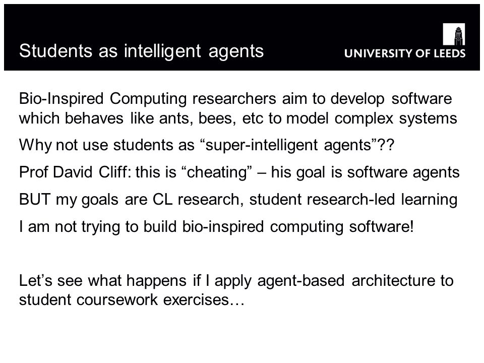 Students as intelligent agents Bio-Inspired Computing researchers aim to develop software which behaves like ants, bees, etc to model complex systems Why not use students as super-intelligent agents .
