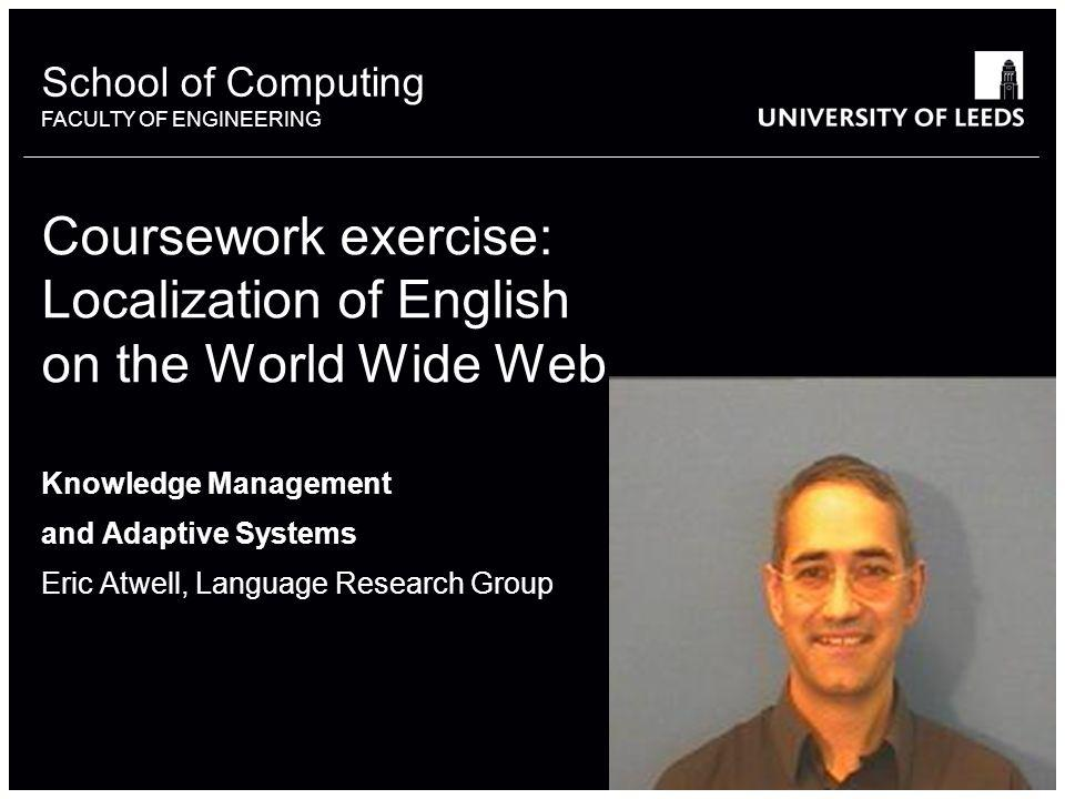 School of something FACULTY OF OTHER School of Computing FACULTY OF ENGINEERING Coursework exercise: Localization of English on the World Wide Web Knowledge Management and Adaptive Systems Eric Atwell, Language Research Group