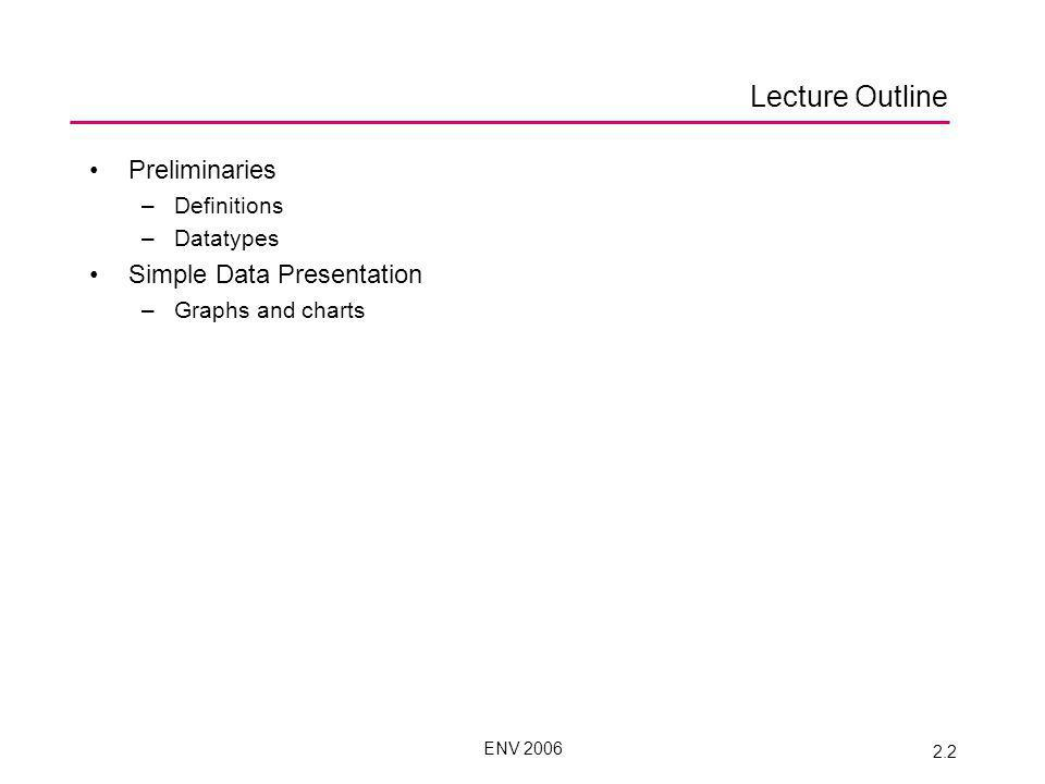 ENV 2006 2.2 Lecture Outline Preliminaries –Definitions –Datatypes Simple Data Presentation –Graphs and charts