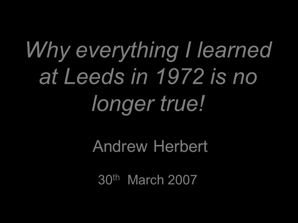 Why everything I learned at Leeds in 1972 is no longer true! Andrew Herbert 30 th March 2007