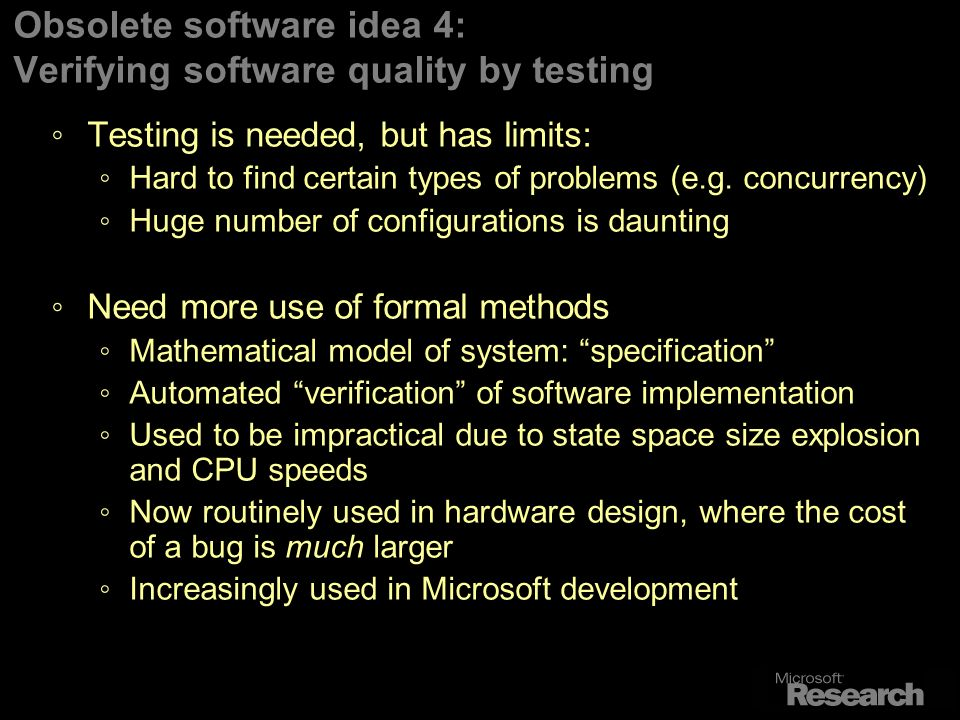 Obsolete software idea 4: Verifying software quality by testing Testing is needed, but has limits: Hard to find certain types of problems (e.g.