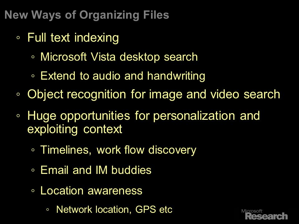 New Ways of Organizing Files Full text indexing Microsoft Vista desktop search Extend to audio and handwriting Object recognition for image and video search Huge opportunities for personalization and exploiting context Timelines, work flow discovery Email and IM buddies Location awareness Network location, GPS etc