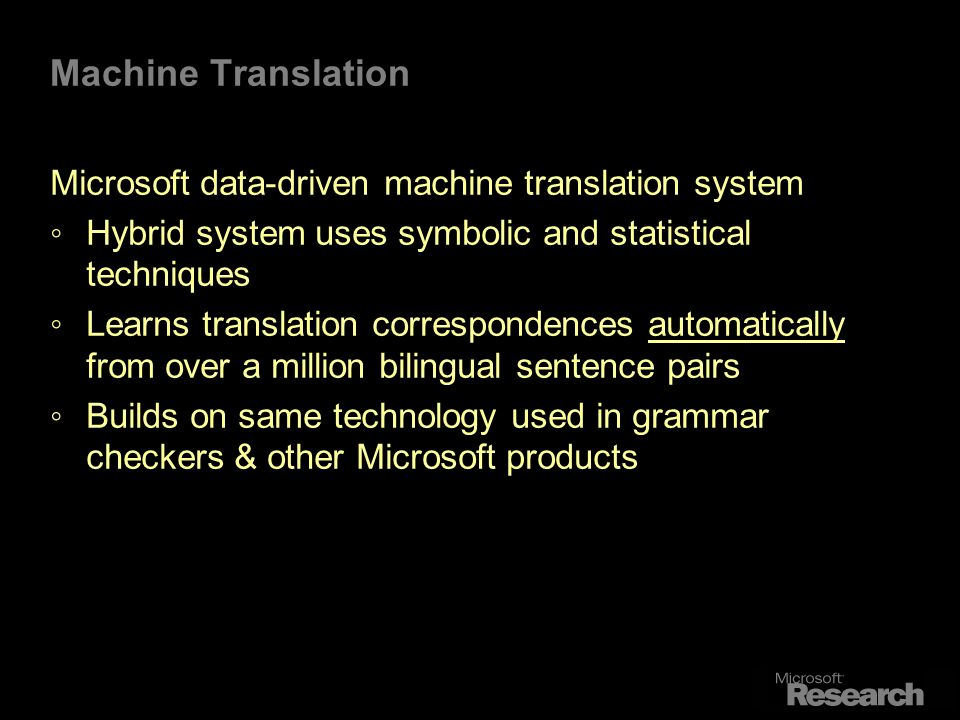 Machine Translation Microsoft data-driven machine translation system Hybrid system uses symbolic and statistical techniques Learns translation correspondences automatically from over a million bilingual sentence pairs Builds on same technology used in grammar checkers & other Microsoft products