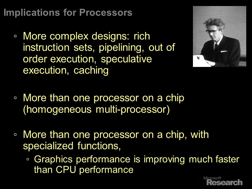 Implications for Processors More complex designs: rich instruction sets, pipelining, out of order execution, speculative execution, caching More than one processor on a chip (homogeneous multi-processor) More than one processor on a chip, with specialized functions, Graphics performance is improving much faster than CPU performance