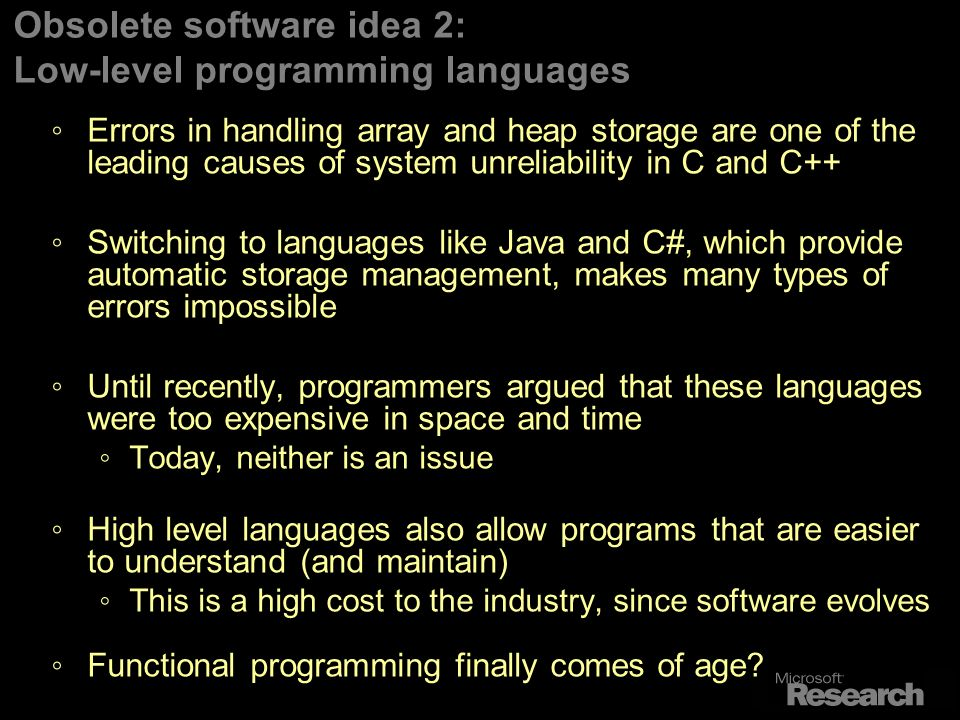Obsolete software idea 2: Low-level programming languages Errors in handling array and heap storage are one of the leading causes of system unreliability in C and C++ Switching to languages like Java and C#, which provide automatic storage management, makes many types of errors impossible Until recently, programmers argued that these languages were too expensive in space and time Today, neither is an issue High level languages also allow programs that are easier to understand (and maintain) This is a high cost to the industry, since software evolves Functional programming finally comes of age