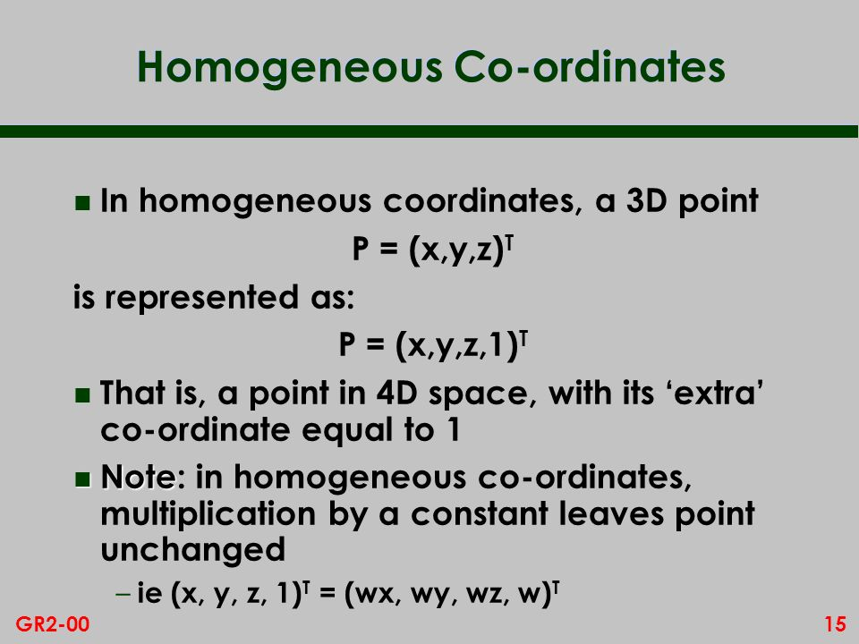 15GR2-00 Homogeneous Co-ordinates n In homogeneous coordinates, a 3D point P = (x,y,z) T is represented as: P = (x,y,z,1) T n That is, a point in 4D space, with its extra co-ordinate equal to 1 n Note n Note: in homogeneous co-ordinates, multiplication by a constant leaves point unchanged – ie (x, y, z, 1) T = (wx, wy, wz, w) T