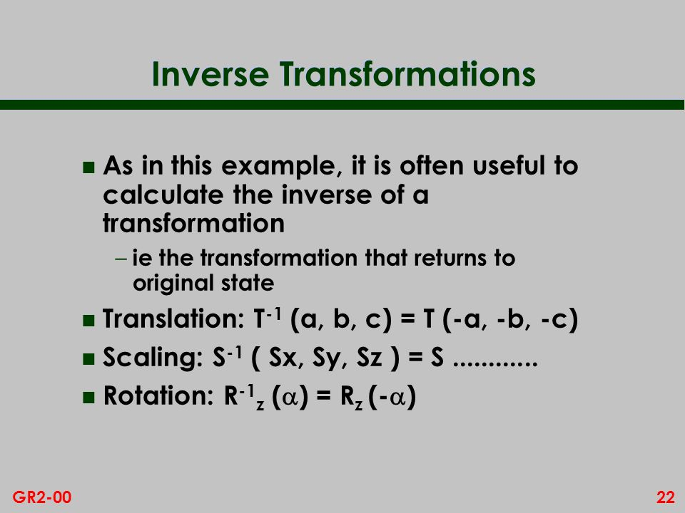 22GR2-00 Inverse Transformations n As in this example, it is often useful to calculate the inverse of a transformation – ie the transformation that returns to original state n Translation: T -1 (a, b, c) = T (-a, -b, -c) n Scaling: S -1 ( Sx, Sy, Sz ) = S............