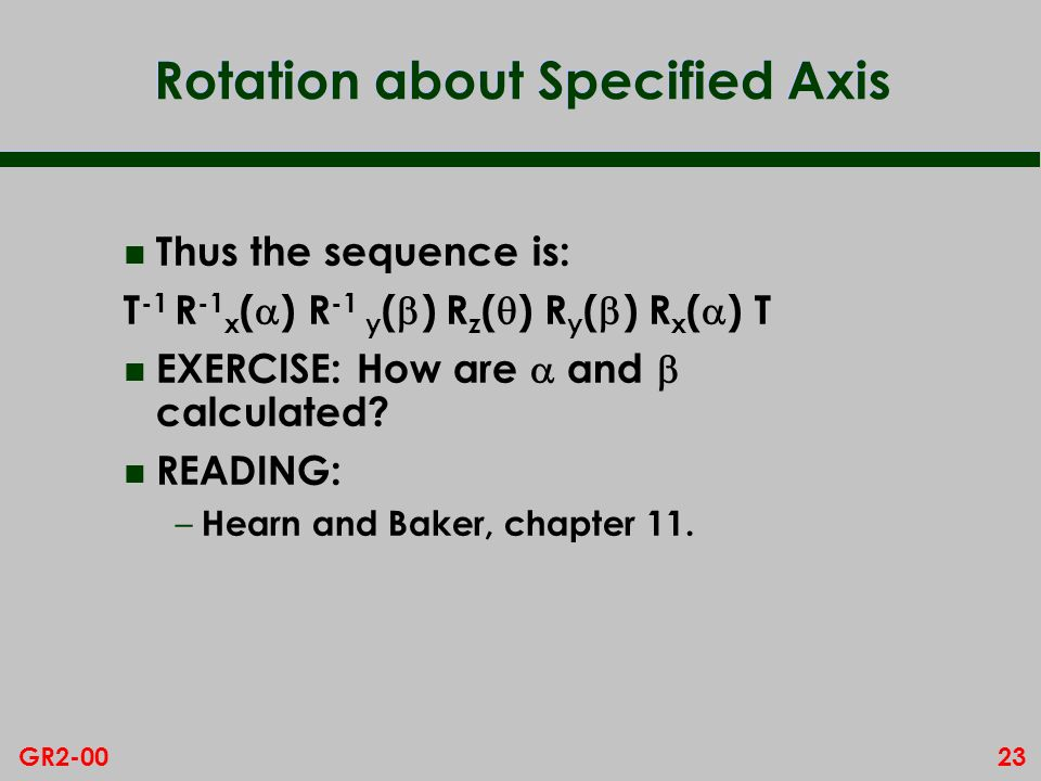 23GR2-00 Rotation about Specified Axis n Thus the sequence is: T -1 R -1 x ( ) R -1 y ( ) R z ( ) R y ( ) R x ( ) T EXERCISE: How are and calculated.