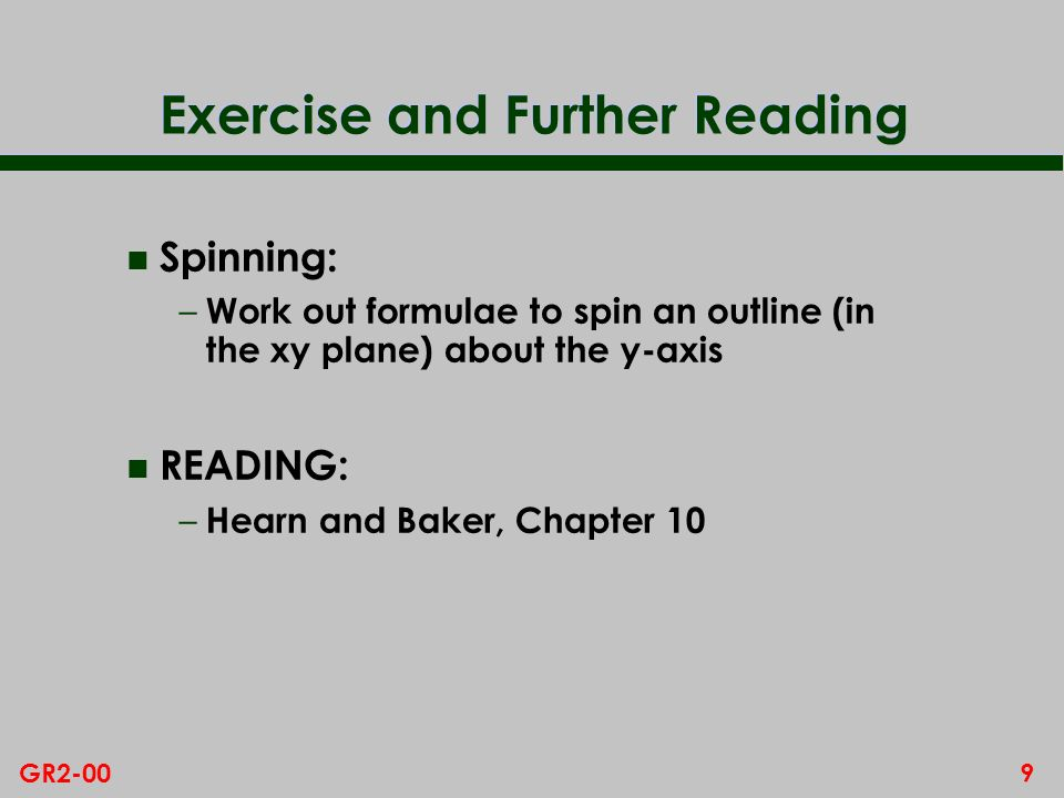 9GR2-00 Exercise and Further Reading n Spinning: – Work out formulae to spin an outline (in the xy plane) about the y-axis n READING: – Hearn and Baker, Chapter 10