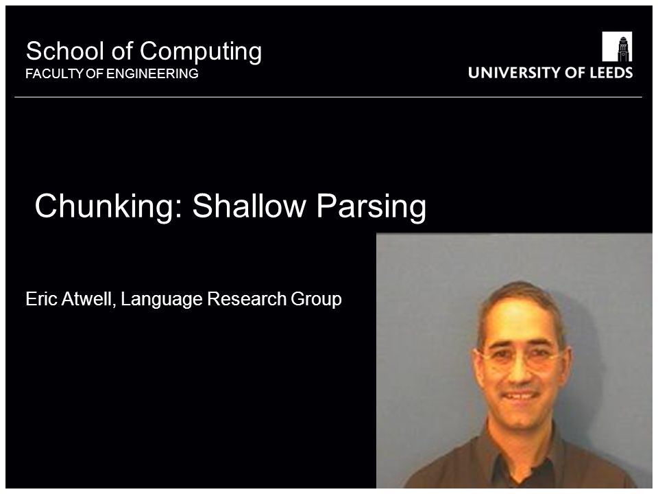 School of something FACULTY OF OTHER School of Computing FACULTY OF ENGINEERING Chunking: Shallow Parsing Eric Atwell, Language Research Group