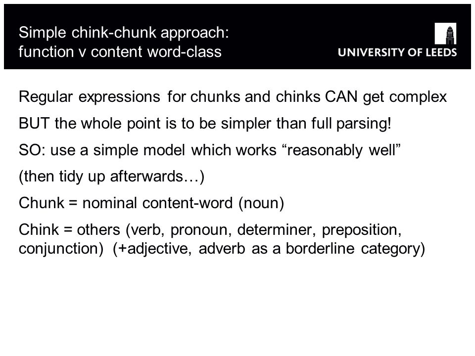 Simple chink-chunk approach: function v content word-class Regular expressions for chunks and chinks CAN get complex BUT the whole point is to be simpler than full parsing.