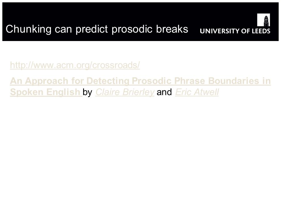 Chunking can predict prosodic breaks http://www.acm.org/crossroads/ An Approach for Detecting Prosodic Phrase Boundaries in Spoken English An Approach for Detecting Prosodic Phrase Boundaries in Spoken English by Claire Brierley and Eric AtwellClaire BrierleyEric Atwell