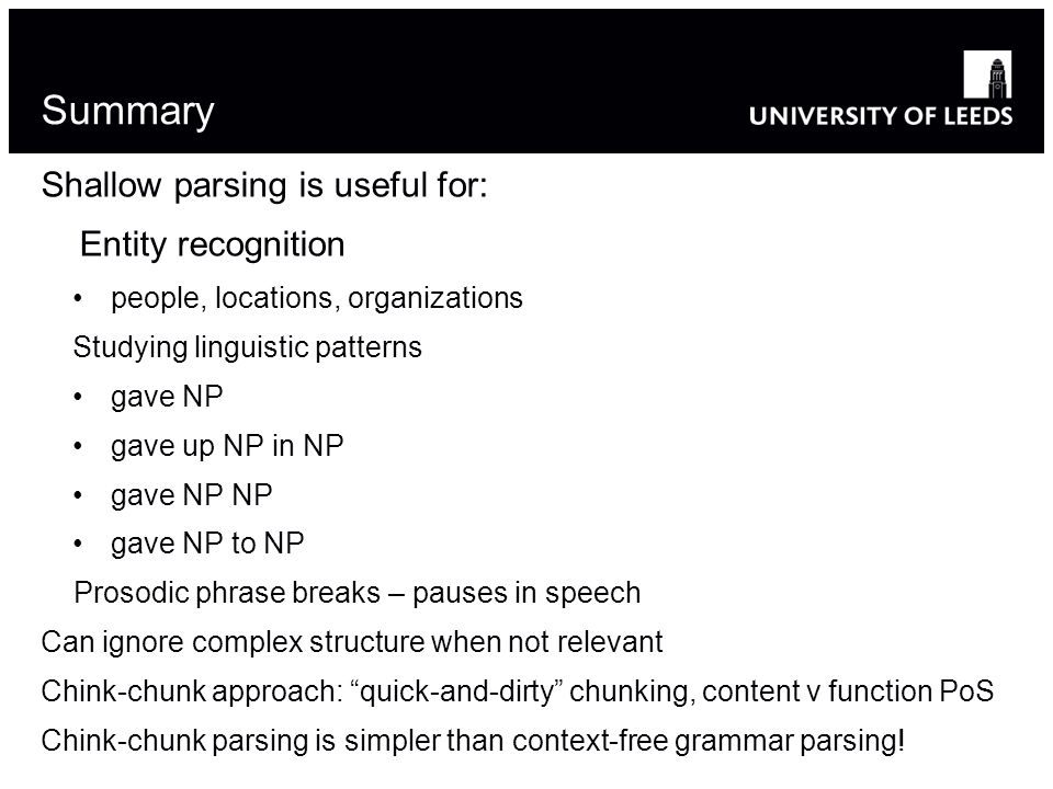 Summary Shallow parsing is useful for: Entity recognition people, locations, organizations Studying linguistic patterns gave NP gave up NP in NP gave NP NP gave NP to NP Prosodic phrase breaks – pauses in speech Can ignore complex structure when not relevant Chink-chunk approach: quick-and-dirty chunking, content v function PoS Chink-chunk parsing is simpler than context-free grammar parsing!