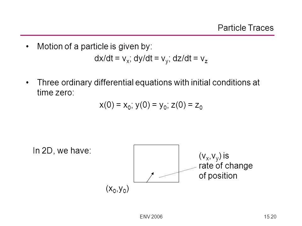 ENV 200615.20 Particle Traces Motion of a particle is given by: dx/dt = v x ; dy/dt = v y ; dz/dt = v z Three ordinary differential equations with initial conditions at time zero: x(0) = x 0 ; y(0) = y 0 ; z(0) = z 0 In 2D, we have: (x 0,y 0 ) (v x,v y ) is rate of change of position