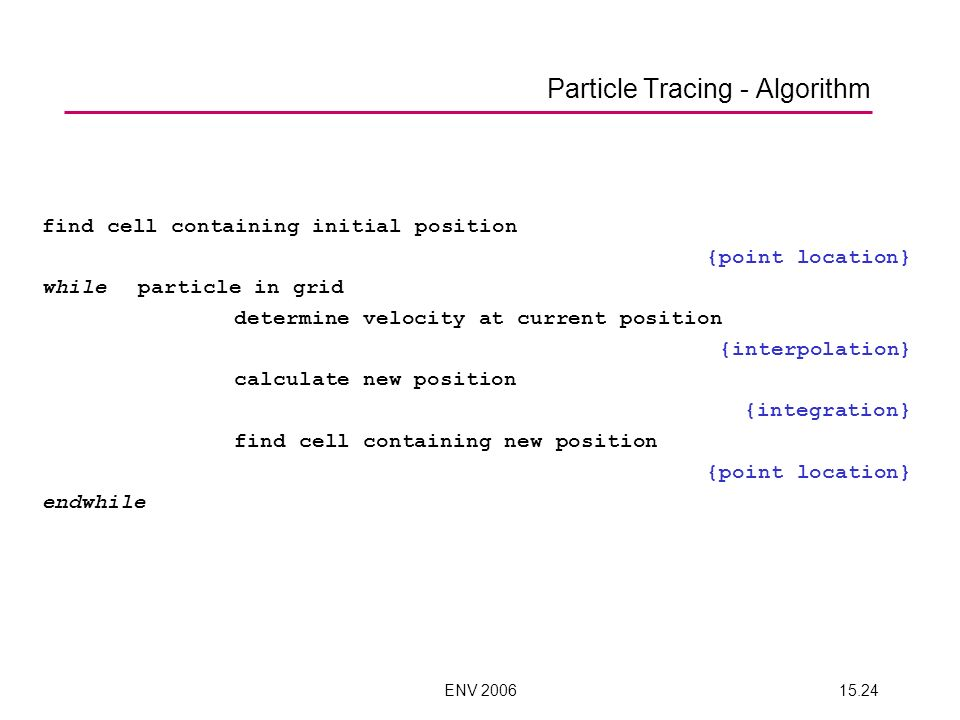 ENV 200615.24 Particle Tracing - Algorithm find cell containing initial position {point location} whileparticle in grid determine velocity at current position {interpolation} calculate new position {integration} find cell containing new position {point location} endwhile