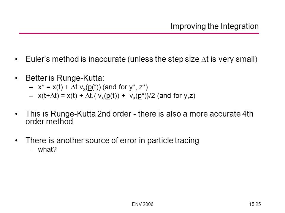 ENV 200615.25 Improving the Integration Eulers method is inaccurate (unless the step size t is very small) Better is Runge-Kutta: –x* = x(t) + t.v x (p(t)) (and for y*, z*) –x(t+ t) = x(t) + t.{ v x (p(t)) + v x (p*)}/2 (and for y,z) This is Runge-Kutta 2nd order - there is also a more accurate 4th order method There is another source of error in particle tracing –what