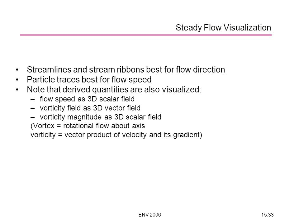 ENV 200615.33 Streamlines and stream ribbons best for flow direction Particle traces best for flow speed Note that derived quantities are also visualized: –flow speed as 3D scalar field –vorticity field as 3D vector field –vorticity magnitude as 3D scalar field (Vortex = rotational flow about axis vorticity = vector product of velocity and its gradient) Steady Flow Visualization