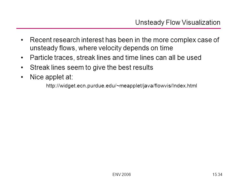 ENV 200615.34 Recent research interest has been in the more complex case of unsteady flows, where velocity depends on time Particle traces, streak lines and time lines can all be used Streak lines seem to give the best results Nice applet at: http://widget.ecn.purdue.edu/~meapplet/java/flowvis/Index.html Unsteady Flow Visualization