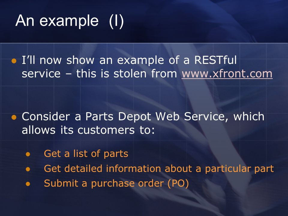An example (I) Ill now show an example of a RESTful service – this is stolen from www.xfront.comwww.xfront.com Consider a Parts Depot Web Service, which allows its customers to: Get a list of parts Get detailed information about a particular part Submit a purchase order (PO)