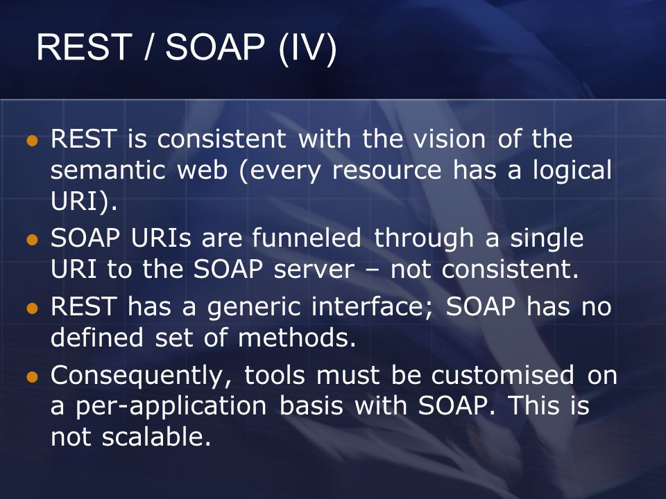 REST / SOAP (IV) REST is consistent with the vision of the semantic web (every resource has a logical URI).