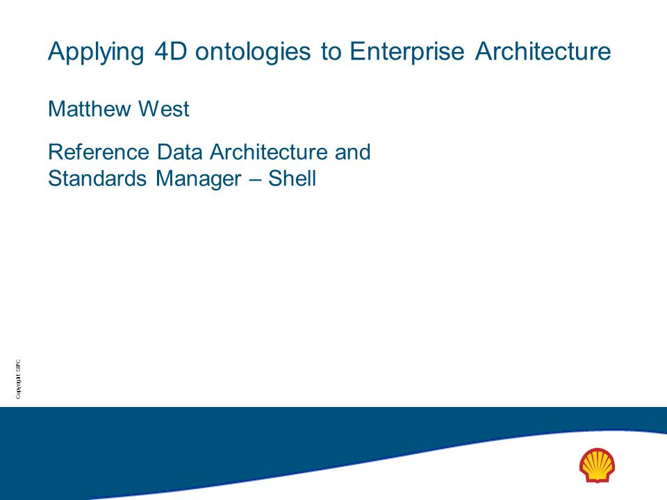Copyright: SIPC Applying 4D ontologies to Enterprise Architecture Matthew West Reference Data Architecture and Standards Manager – Shell