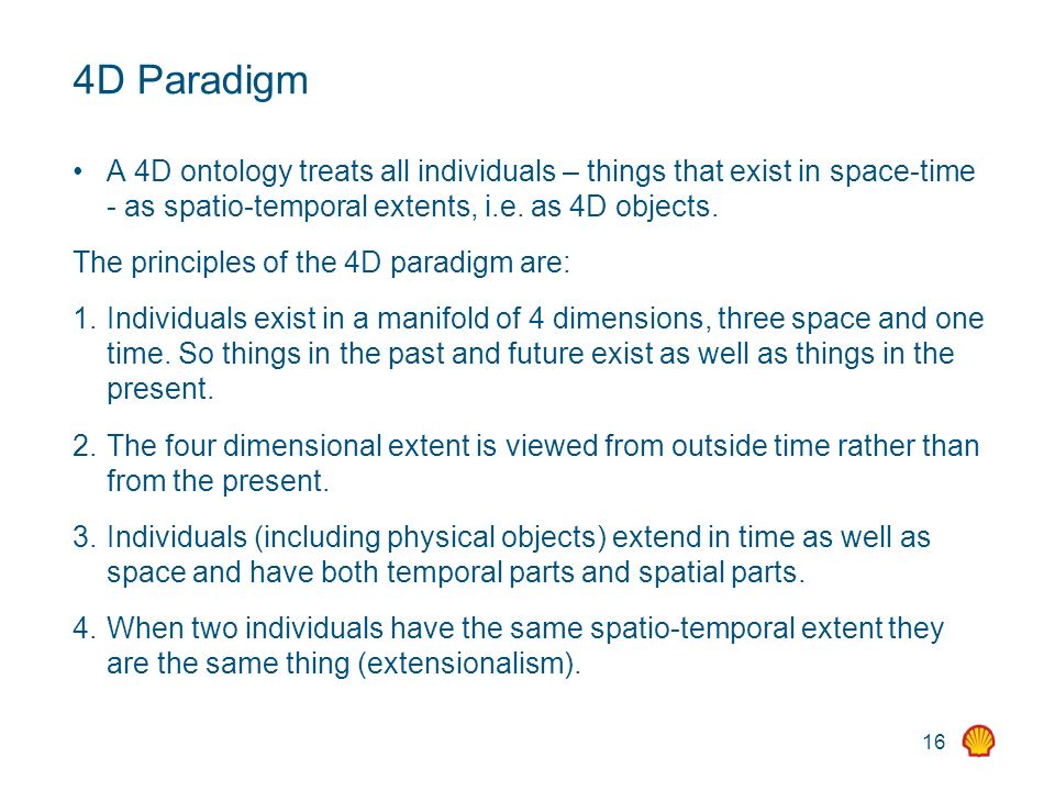 16 4D Paradigm A 4D ontology treats all individuals – things that exist in space-time - as spatio-temporal extents, i.e.
