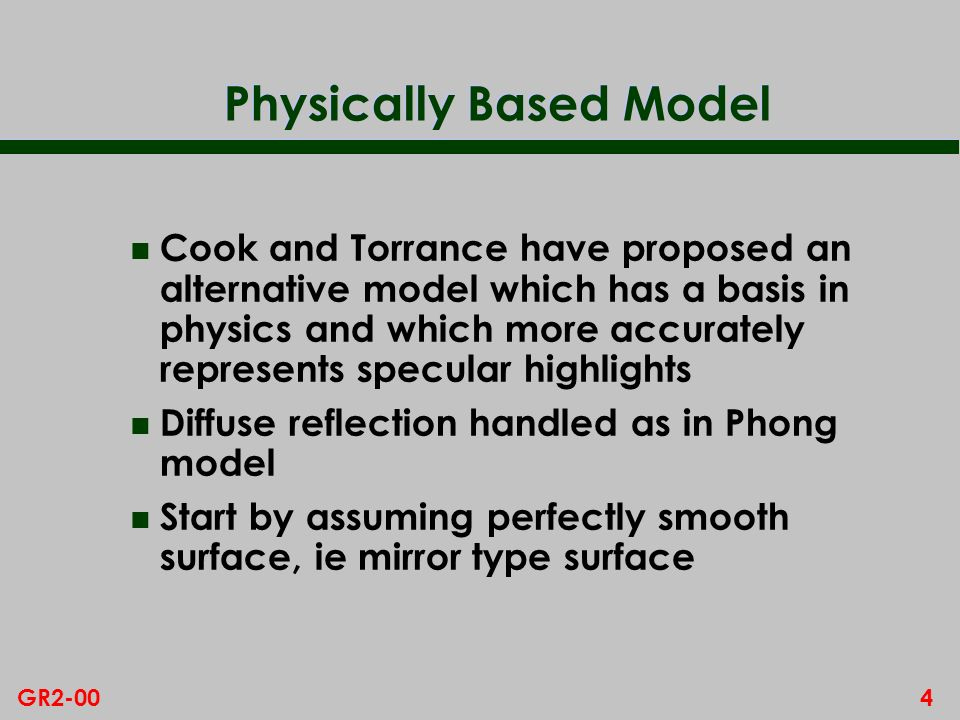 3GR2-00 Phong Model - Limitations Whats Wrong with Phong n The Phong model is based more on common sense than physics n However it fails to handle two aspects of specular reflection that are observed in real life: – intensity varies with angle of incidence of light, increasing particularly when light nearly parallel to surface – colour of highlight DOES depend on material, and also varies with angle of incidence