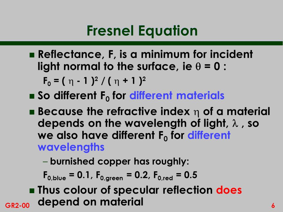 5GR2-00 Fresnel Equation In general, light is partly reflected, partly refracted Reflectance = fraction reflected reflected refracted Refractive Index: = sin / sin [Note that varies with the wavelength of light] The Fresnel equation gives the reflectance, F, of a perfectly smooth surface in terms of refractive index of material and angle of incidence N