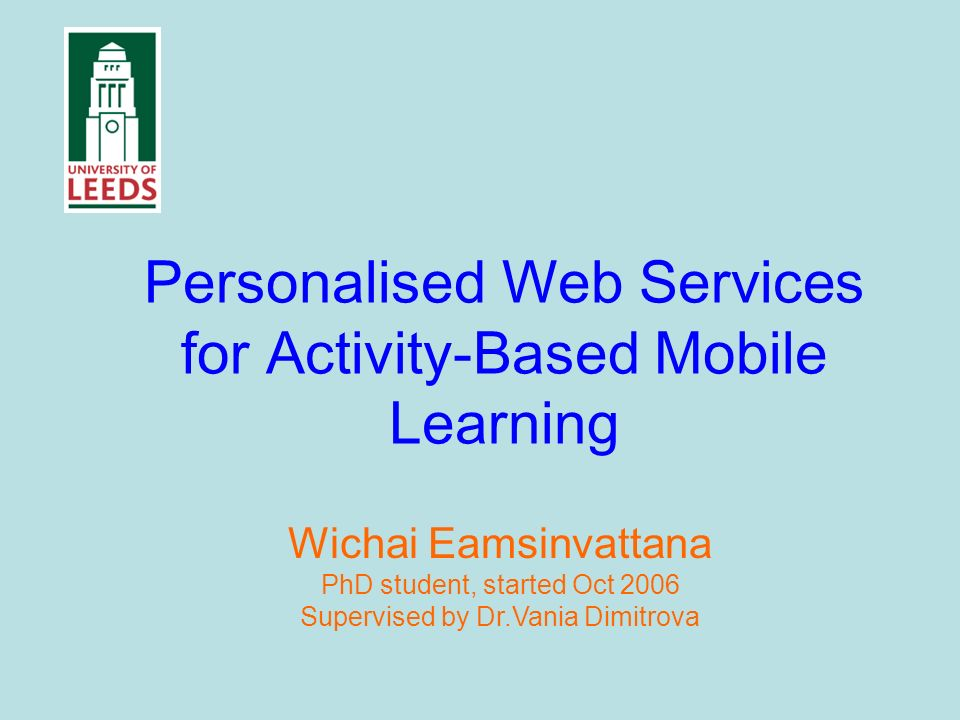 Personalised Web Services for Activity-Based Mobile Learning Wichai Eamsinvattana PhD student, started Oct 2006 Supervised by Dr.Vania Dimitrova