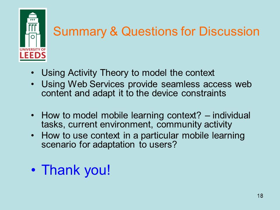 18 Summary & Questions for Discussion Using Activity Theory to model the context Using Web Services provide seamless access web content and adapt it to the device constraints How to model mobile learning context.