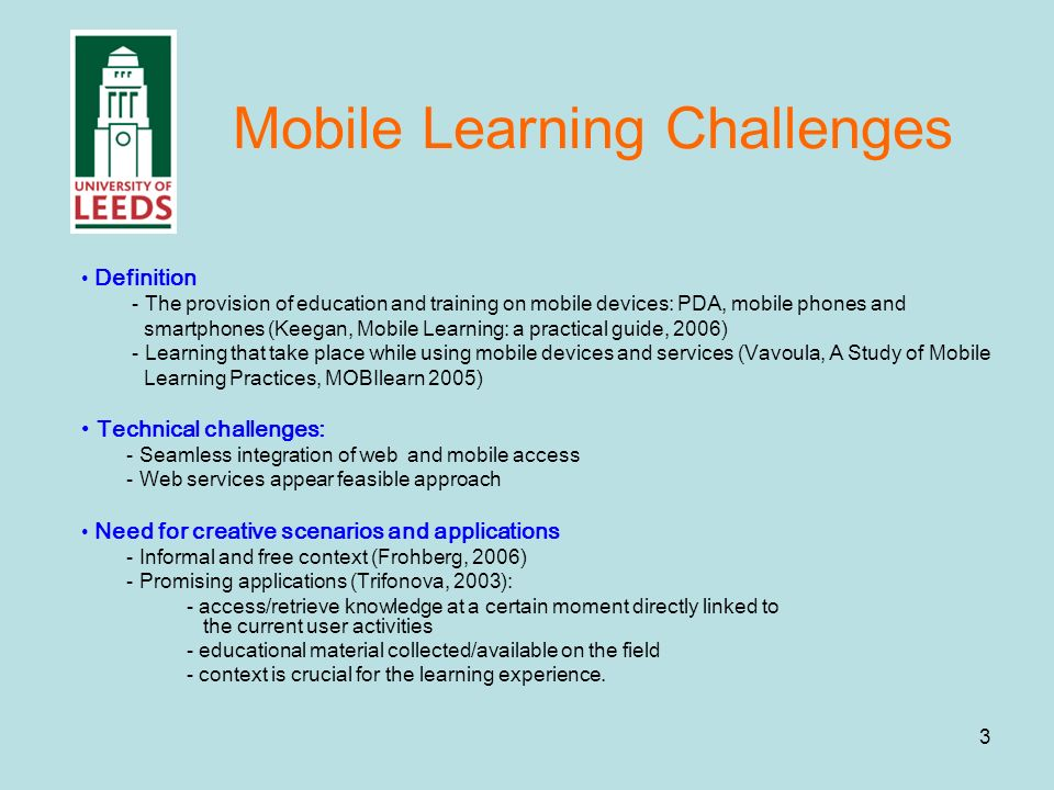 3 Mobile Learning Challenges Definition - The provision of education and training on mobile devices: PDA, mobile phones and smartphones (Keegan, Mobile Learning: a practical guide, 2006) - Learning that take place while using mobile devices and services (Vavoula, A Study of Mobile Learning Practices, MOBIlearn 2005) Technical challenges: - Seamless integration of web and mobile access - Web services appear feasible approach Need for creative scenarios and applications - Informal and free context (Frohberg, 2006) - Promising applications (Trifonova, 2003): - access/retrieve knowledge at a certain moment directly linked to the current user activities - educational material collected/available on the field - context is crucial for the learning experience.