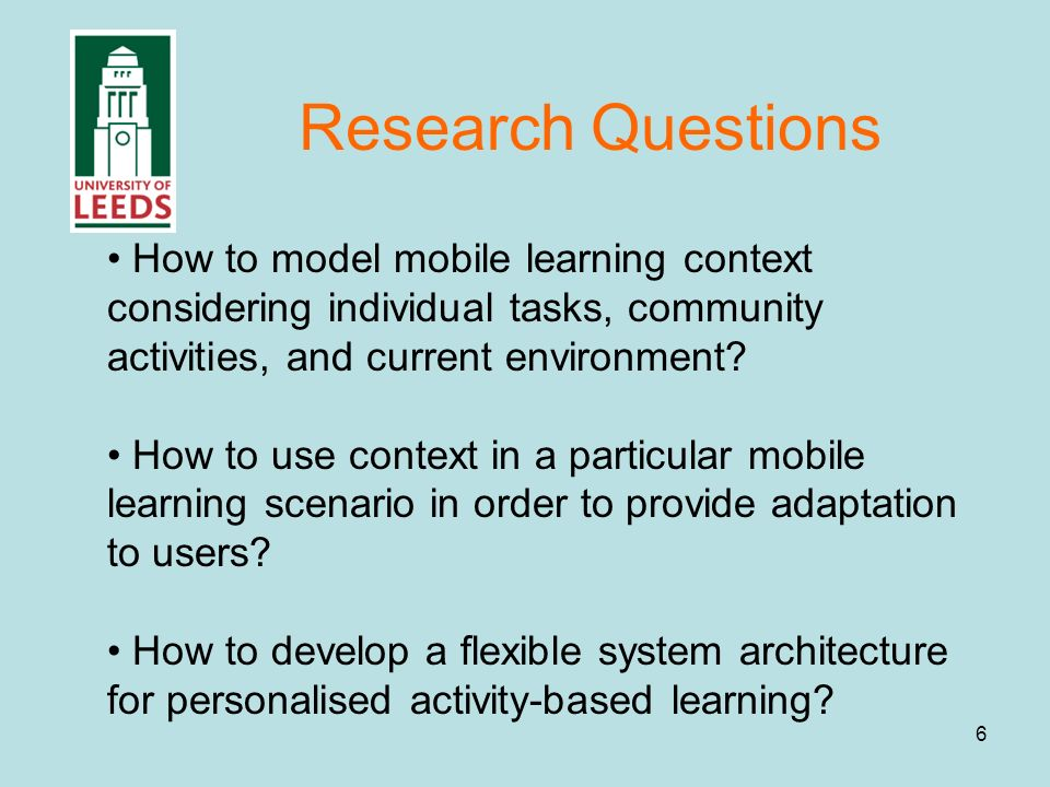 6 Research Questions How to model mobile learning context considering individual tasks, community activities, and current environment.