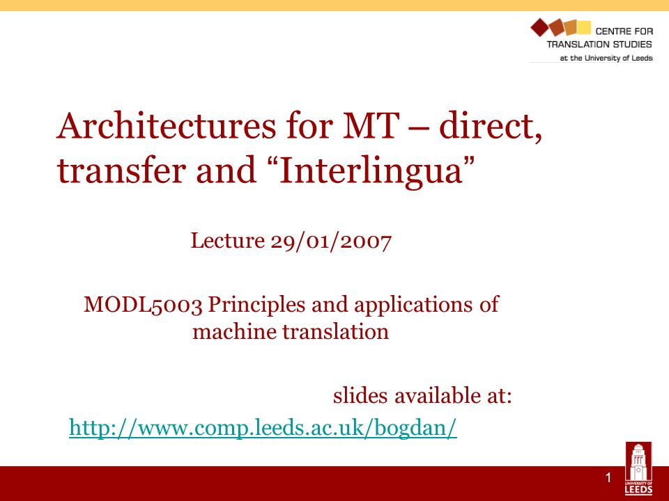 1 Architectures for MT – direct, transfer and Interlingua Lecture 29/01/2007 MODL5003 Principles and applications of machine translation slides available at: http://www.comp.leeds.ac.uk/bogdan/