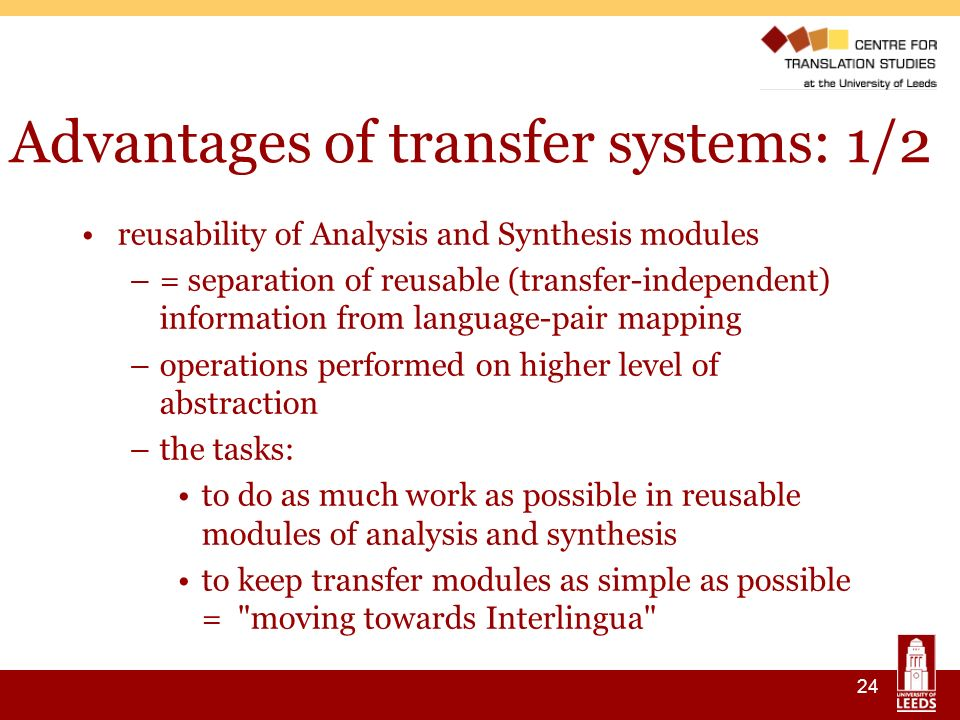 24 Advantages of transfer systems: 1/2 reusability of Analysis and Synthesis modules –= separation of reusable (transfer-independent) information from language-pair mapping –operations performed on higher level of abstraction –the tasks: to do as much work as possible in reusable modules of analysis and synthesis to keep transfer modules as simple as possible = moving towards Interlingua